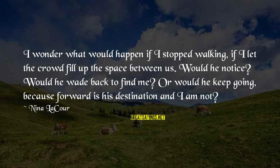 Keep Going Forward Sayings By Nina LaCour: I wonder what would happen if I stopped walking, if I let the crowd fill