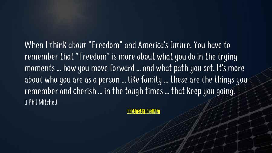 """Keep Going Forward Sayings By Phil Mitchell: When I think about """"Freedom"""" and America's future. You have to remember that """"Freedom"""" is"""