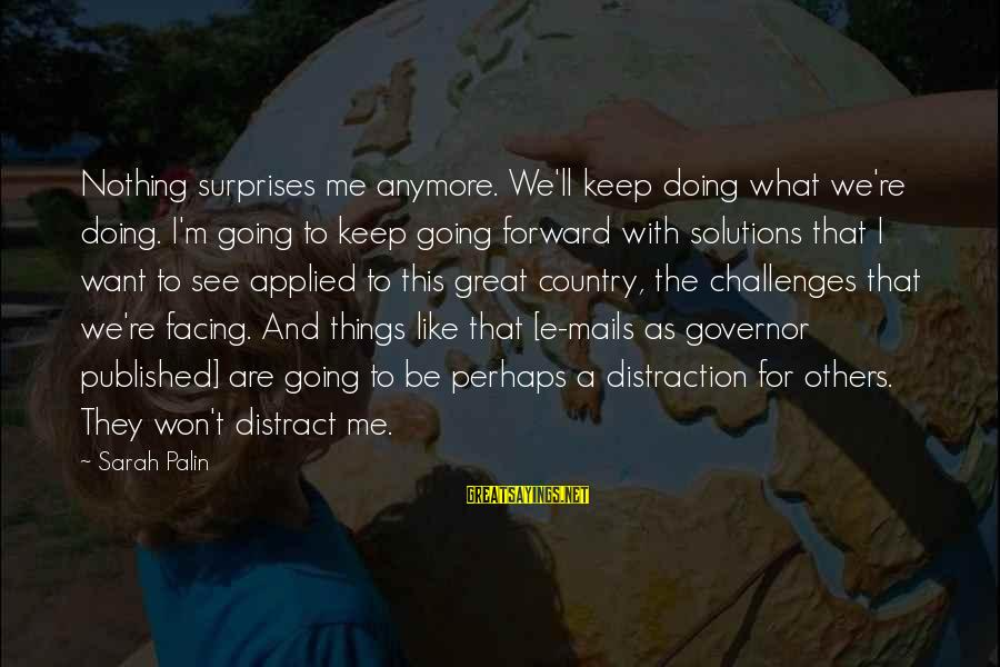 Keep Going Forward Sayings By Sarah Palin: Nothing surprises me anymore. We'll keep doing what we're doing. I'm going to keep going