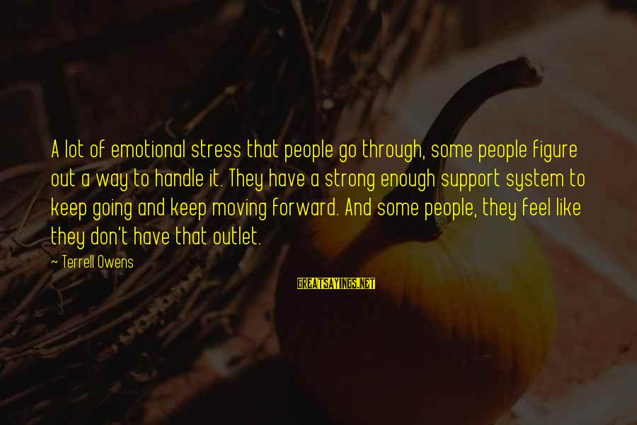 Keep Going Forward Sayings By Terrell Owens: A lot of emotional stress that people go through, some people figure out a way