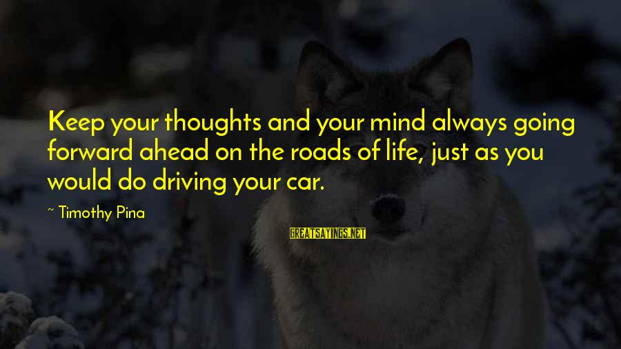 Keep Going Forward Sayings By Timothy Pina: Keep your thoughts and your mind always going forward ahead on the roads of life,