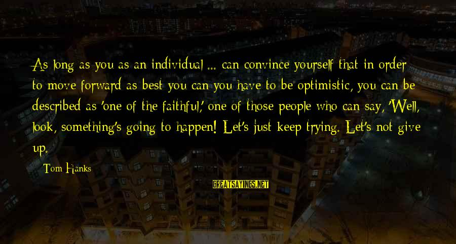 Keep Going Forward Sayings By Tom Hanks: As long as you as an individual ... can convince yourself that in order to