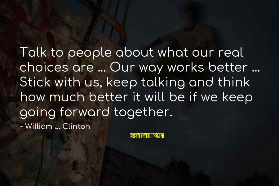 Keep Going Forward Sayings By William J. Clinton: Talk to people about what our real choices are ... Our way works better ...