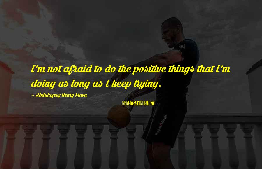 Keep Positive Quotes Sayings By Abdulazeez Henry Musa: I'm not afraid to do the positive things that I'm doing as long as I
