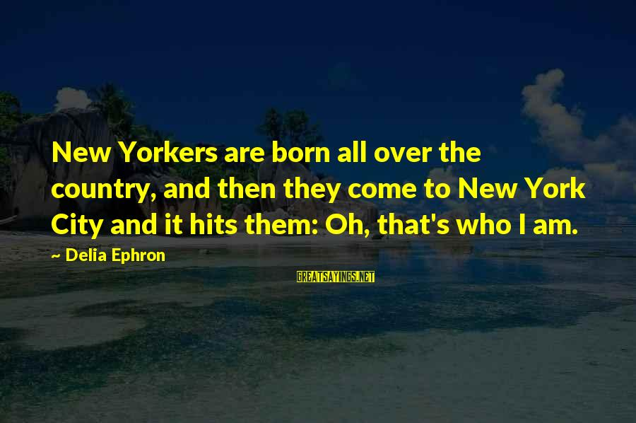 Keep Positive Quotes Sayings By Delia Ephron: New Yorkers are born all over the country, and then they come to New York
