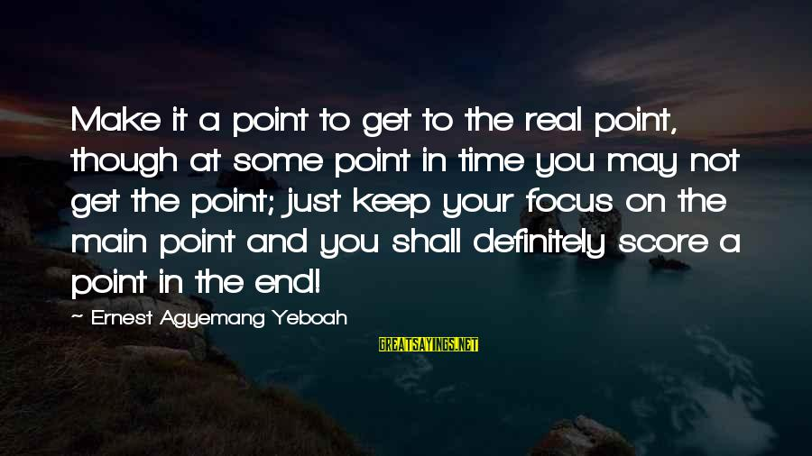 Keep Positive Quotes Sayings By Ernest Agyemang Yeboah: Make it a point to get to the real point, though at some point in