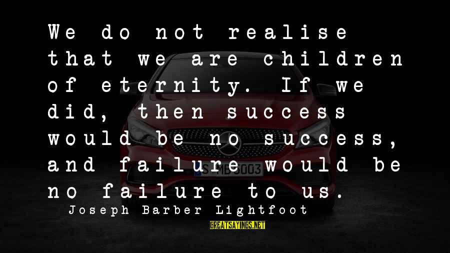 Keep Positive Quotes Sayings By Joseph Barber Lightfoot: We do not realise that we are children of eternity. If we did, then success