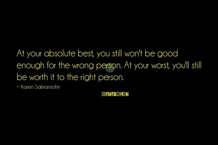 Keep Positive Quotes Sayings By Karen Salmansohn: At your absolute best, you still won't be good enough for the wrong person. At