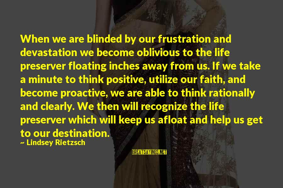 Keep Positive Quotes Sayings By Lindsey Rietzsch: When we are blinded by our frustration and devastation we become oblivious to the life