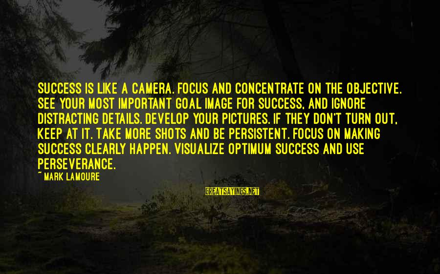 Keep Positive Quotes Sayings By Mark LaMoure: Success is like a camera. Focus and concentrate on the objective. See your most important