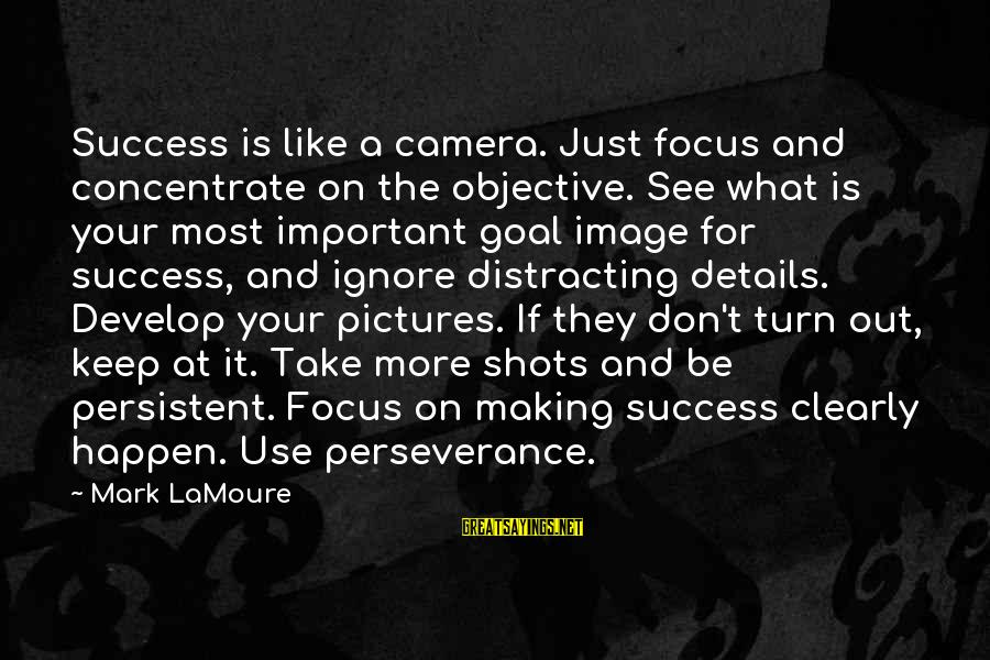 Keep Positive Quotes Sayings By Mark LaMoure: Success is like a camera. Just focus and concentrate on the objective. See what is