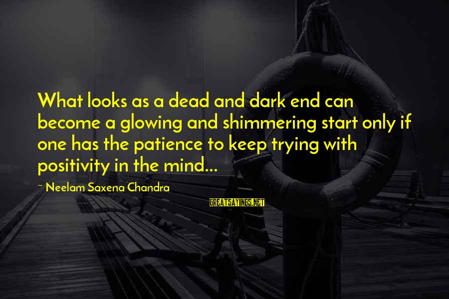 Keep Positive Quotes Sayings By Neelam Saxena Chandra: What looks as a dead and dark end can become a glowing and shimmering start