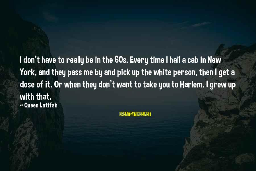 Keep Positive Quotes Sayings By Queen Latifah: I don't have to really be in the 60s. Every time I hail a cab