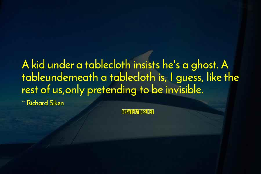 Keep Positive Quotes Sayings By Richard Siken: A kid under a tablecloth insists he's a ghost. A tableunderneath a tablecloth is, I
