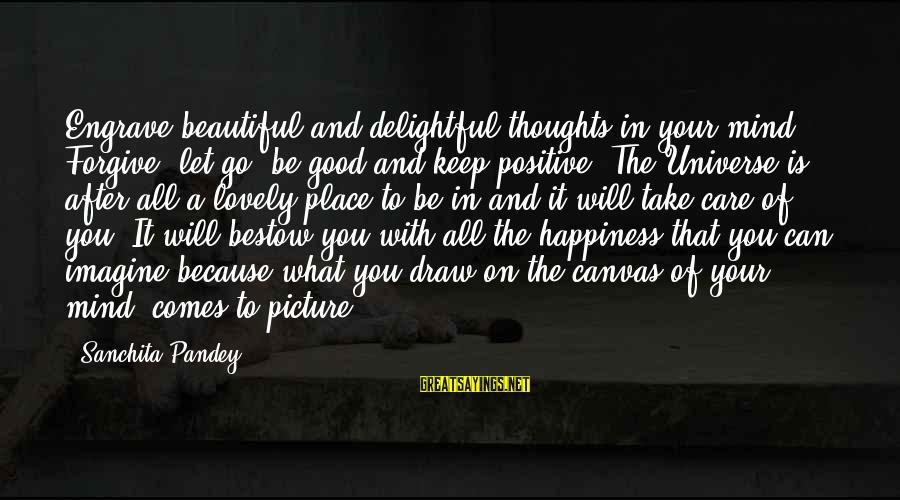 Keep Positive Quotes Sayings By Sanchita Pandey: Engrave beautiful and delightful thoughts in your mind. Forgive, let go, be good and keep