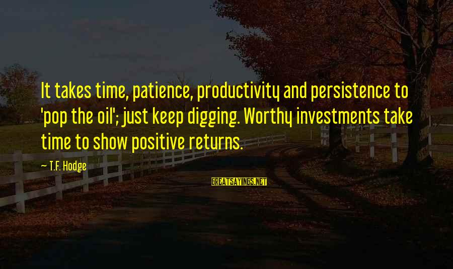 Keep Positive Quotes Sayings By T.F. Hodge: It takes time, patience, productivity and persistence to 'pop the oil'; just keep digging. Worthy