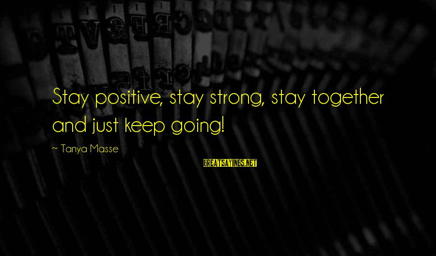 Keep Positive Quotes Sayings By Tanya Masse: Stay positive, stay strong, stay together and just keep going!