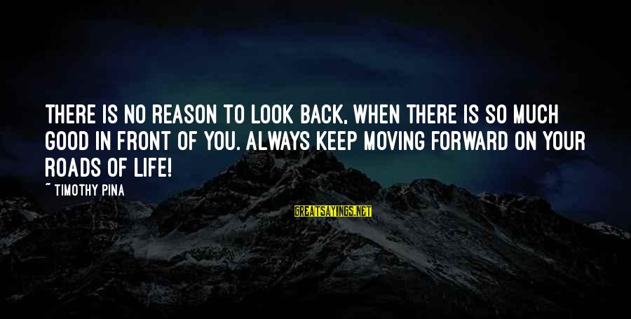 Keep Positive Quotes Sayings By Timothy Pina: There is no reason to look back, when there is so much good in front