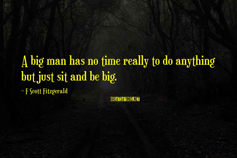 Keep Ya Head Up Sayings By F Scott Fitzgerald: A big man has no time really to do anything but just sit and be