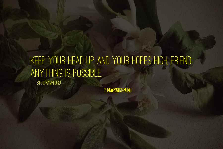 Keep Ya Head Up Sayings By S.R. Crawford: Keep your head up and your hopes high, friend; anything is possible.