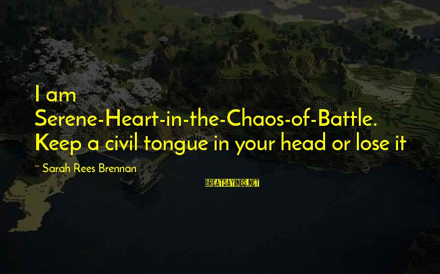 Keep Ya Head Up Sayings By Sarah Rees Brennan: I am Serene-Heart-in-the-Chaos-of-Battle. Keep a civil tongue in your head or lose it
