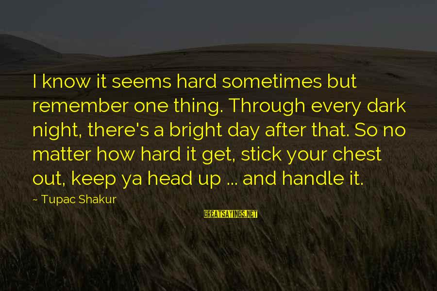 Keep Ya Head Up Sayings By Tupac Shakur: I know it seems hard sometimes but remember one thing. Through every dark night, there's
