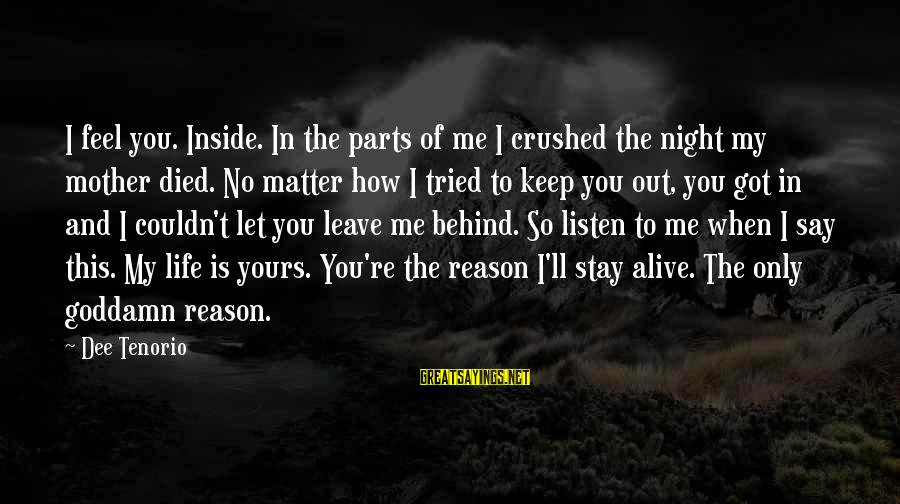 Keep You In My Life Sayings By Dee Tenorio: I feel you. Inside. In the parts of me I crushed the night my mother