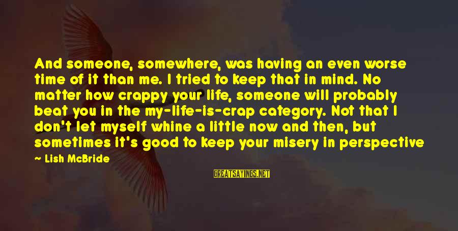 Keep You In My Life Sayings By Lish McBride: And someone, somewhere, was having an even worse time of it than me. I tried
