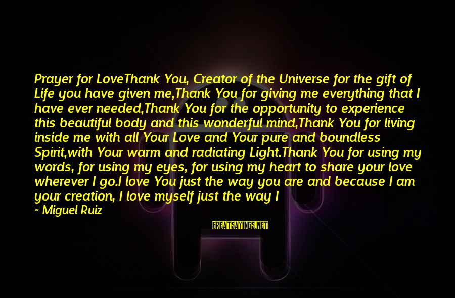 Keep You In My Life Sayings By Miguel Ruiz: Prayer for LoveThank You, Creator of the Universe for the gift of Life you have