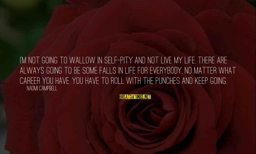 Keep You In My Life Sayings By Naomi Campbell: I'm not going to wallow in self-pity and not live my life. There are always