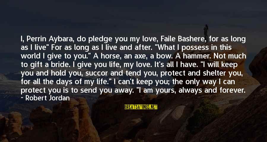 Keep You In My Life Sayings By Robert Jordan: I, Perrin Aybara, do pledge you my love, Faile Bashere, for as long as I