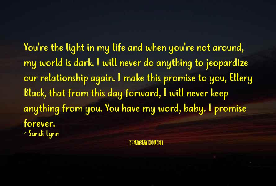 Keep You In My Life Sayings By Sandi Lynn: You're the light in my life and when you're not around, my world is dark.
