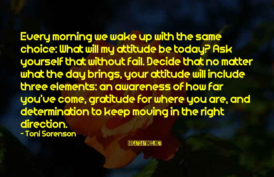 Keep You In My Life Sayings By Toni Sorenson: Every morning we wake up with the same choice: What will my attitude be today?