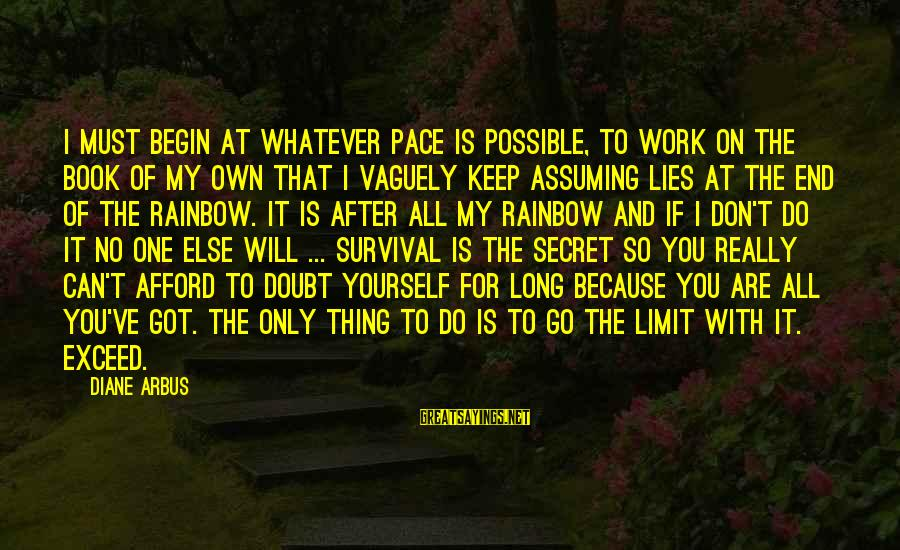 Keep Your Lies To Yourself Sayings By Diane Arbus: I must begin at whatever pace is possible, to work on the book of my