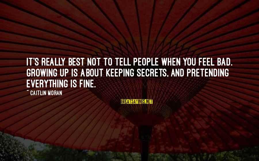 Keeping Bad Secrets Sayings By Caitlin Moran: It's really best not to tell people when you feel bad. Growing up is about