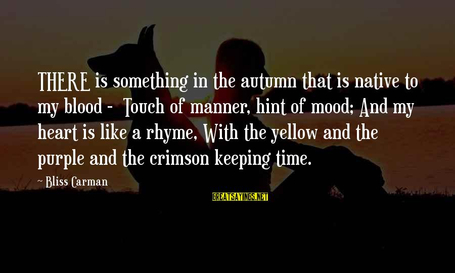Keeping In Touch Sayings By Bliss Carman: THERE is something in the autumn that is native to my blood - Touch of