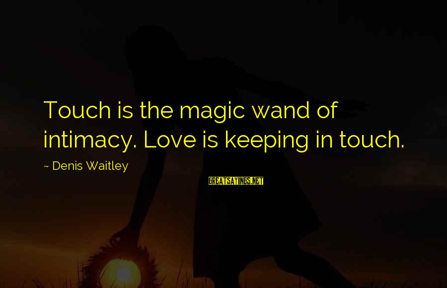 Keeping In Touch Sayings By Denis Waitley: Touch is the magic wand of intimacy. Love is keeping in touch.