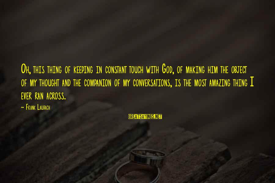 Keeping In Touch Sayings By Frank Laubach: Oh, this thing of keeping in constant touch with God, of making him the object