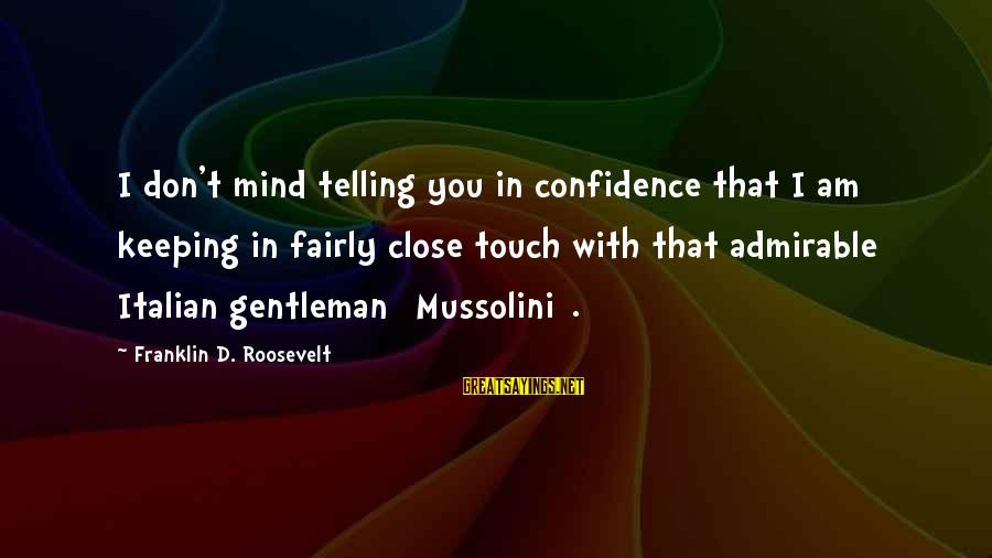 Keeping In Touch Sayings By Franklin D. Roosevelt: I don't mind telling you in confidence that I am keeping in fairly close touch