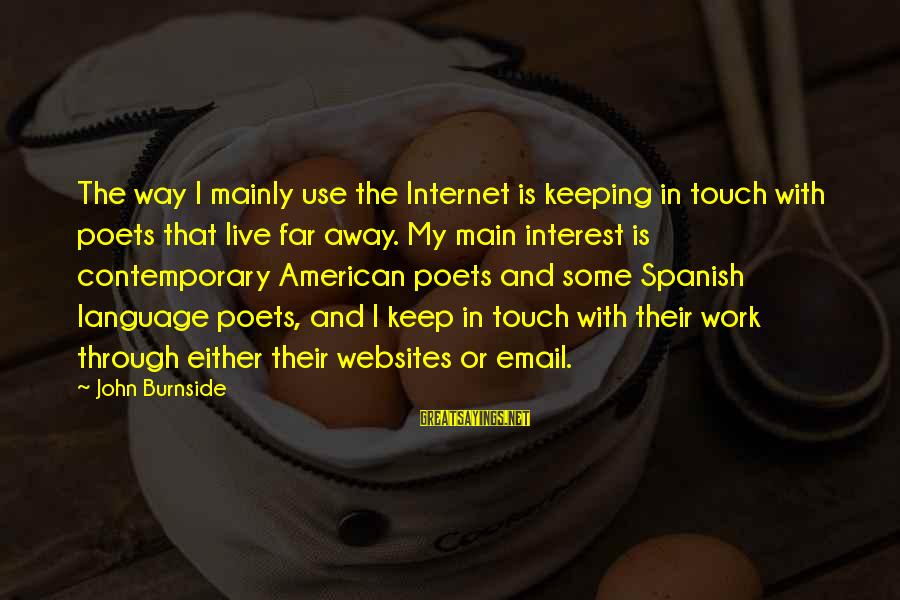 Keeping In Touch Sayings By John Burnside: The way I mainly use the Internet is keeping in touch with poets that live