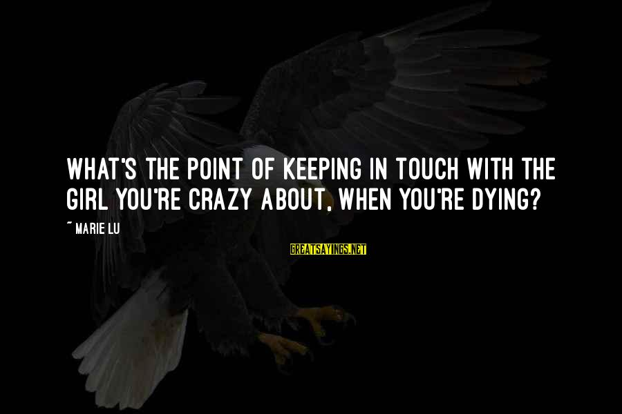 Keeping In Touch Sayings By Marie Lu: What's the point of keeping in touch with the girl you're crazy about, when you're
