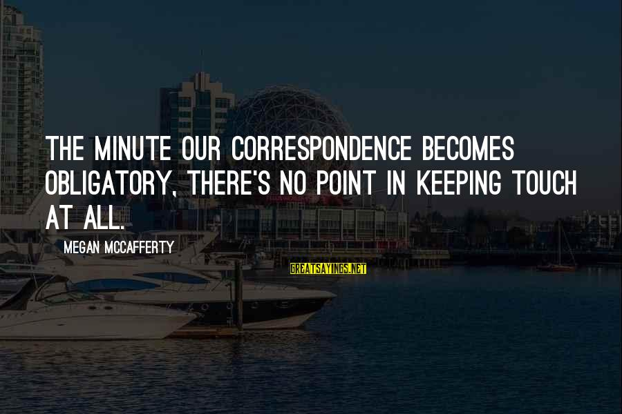 Keeping In Touch Sayings By Megan McCafferty: The minute our correspondence becomes obligatory, there's no point in keeping touch at all.