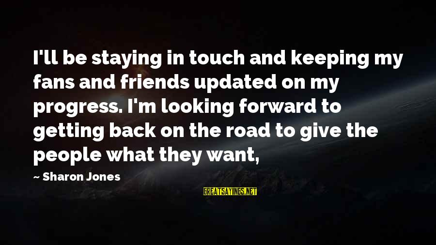 Keeping In Touch Sayings By Sharon Jones: I'll be staying in touch and keeping my fans and friends updated on my progress.