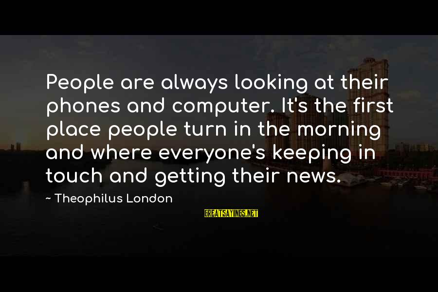 Keeping In Touch Sayings By Theophilus London: People are always looking at their phones and computer. It's the first place people turn