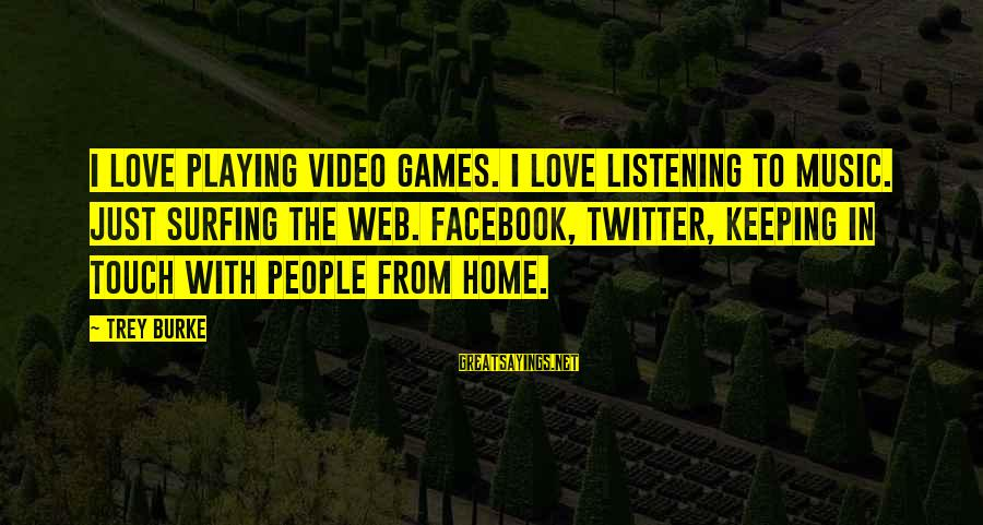 Keeping In Touch Sayings By Trey Burke: I love playing video games. I love listening to music. Just surfing the web. Facebook,