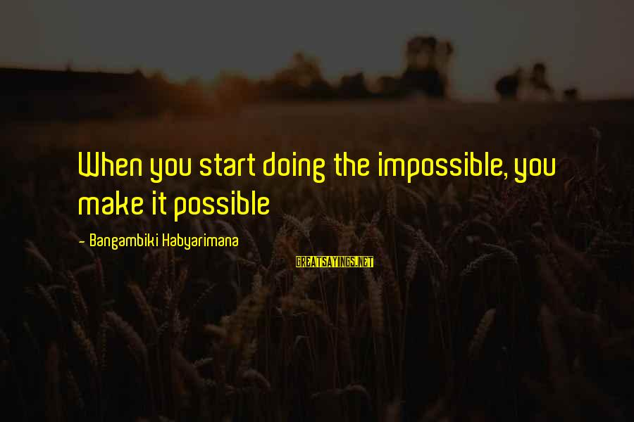 Keeping Things Hidden Sayings By Bangambiki Habyarimana: When you start doing the impossible, you make it possible