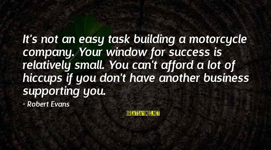 Keeping Things Hidden Sayings By Robert Evans: It's not an easy task building a motorcycle company. Your window for success is relatively