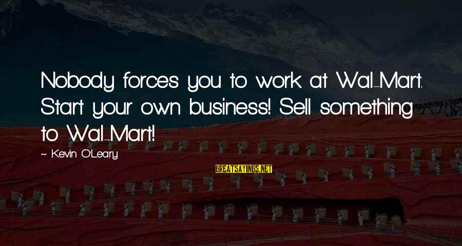 Keeping Your Head Up In Sports Sayings By Kevin O'Leary: Nobody forces you to work at Wal-Mart. Start your own business! Sell something to Wal-Mart!
