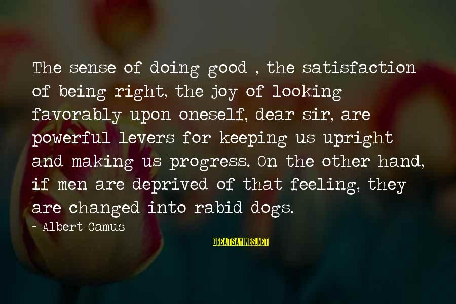 Keeping Your Joy Sayings By Albert Camus: The sense of doing good , the satisfaction of being right, the joy of looking