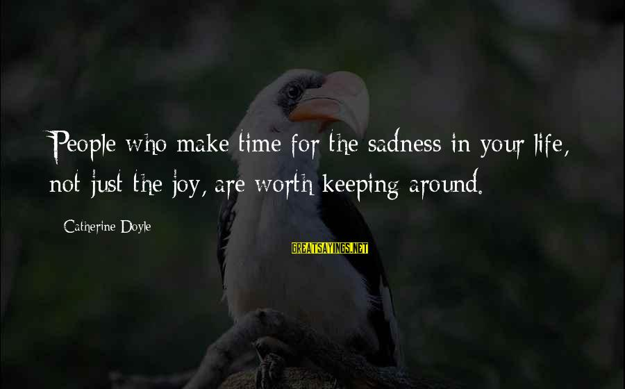 Keeping Your Joy Sayings By Catherine Doyle: People who make time for the sadness in your life, not just the joy, are